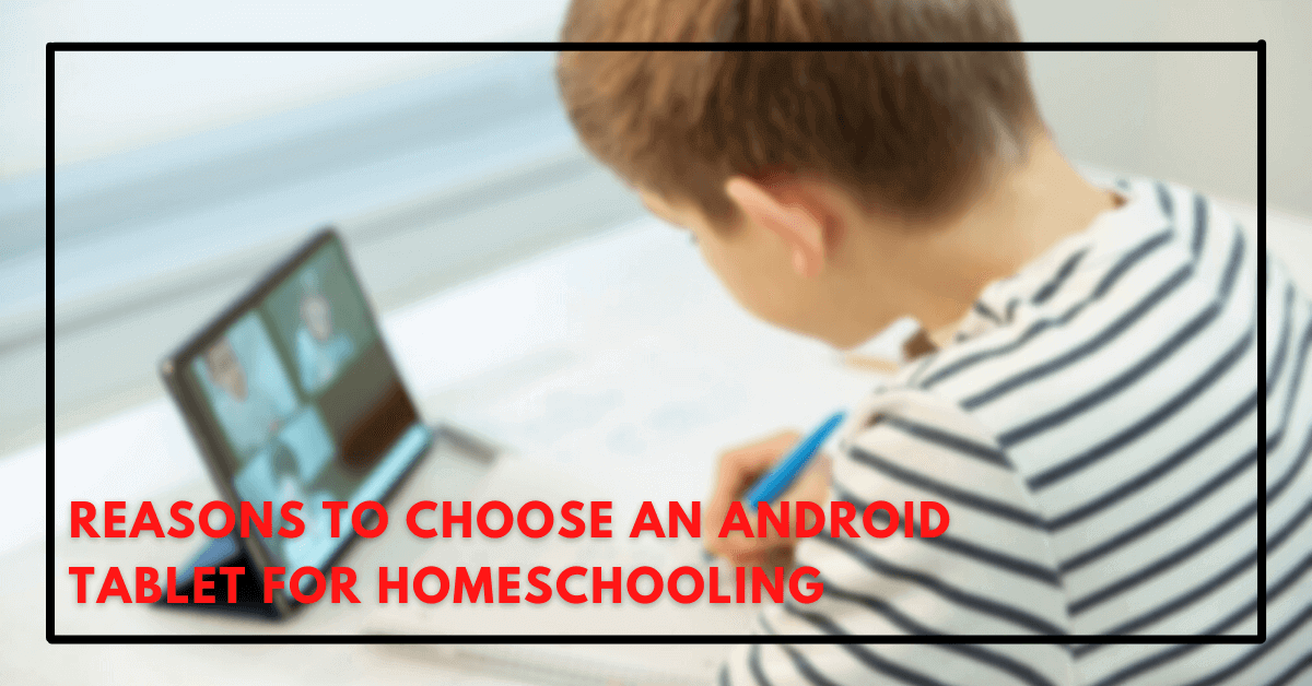 Reasons To Choose An Android Tablet For Homeschooling